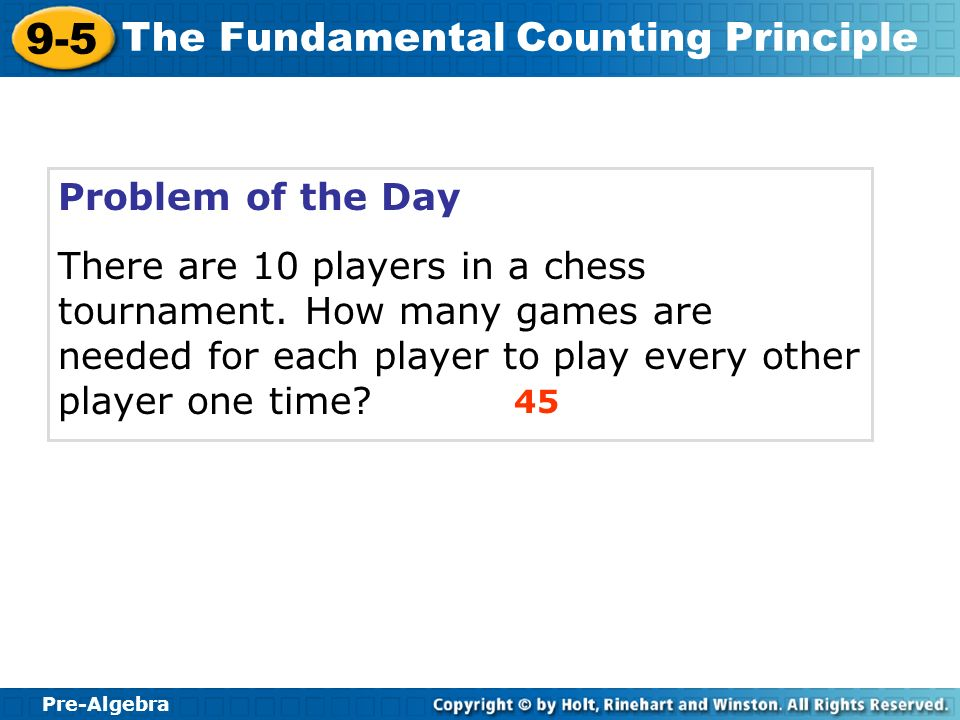 Pre-Algebra 9-5 The Fundamental Counting Principle Problem of the Day There are 10 players in a chess tournament. How many games are needed for each p