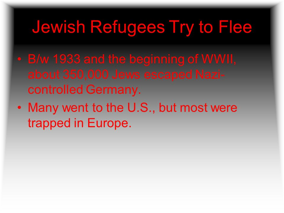 Jewish Refugees Try to Flee B/w 1933 and the beginning of WWII, about 350,000 Jews escaped Nazi- controlled Germany. Many went to the U.S., but most w