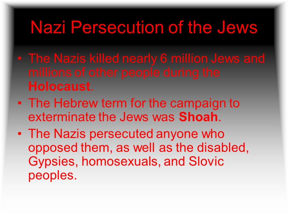 Nazi Persecution of the Jews The Nazis killed nearly 6 million Jews and millions of other people during the Holocaust. The Hebrew term for the campaig
