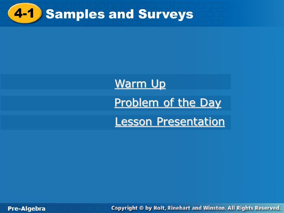 Pre-Algebra 4-1 Samples and Surveys 4-1 Samples and Surveys Pre-Algebra Warm Up Warm Up Problem of the Day Problem of the Day Lesson Presentation Less