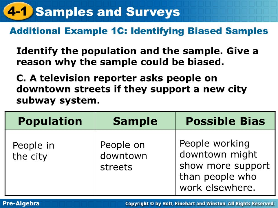 Pre-Algebra 4-1 Samples and Surveys Additional Example 1C: Identifying Biased Samples C. A television reporter asks people on downtown streets if they