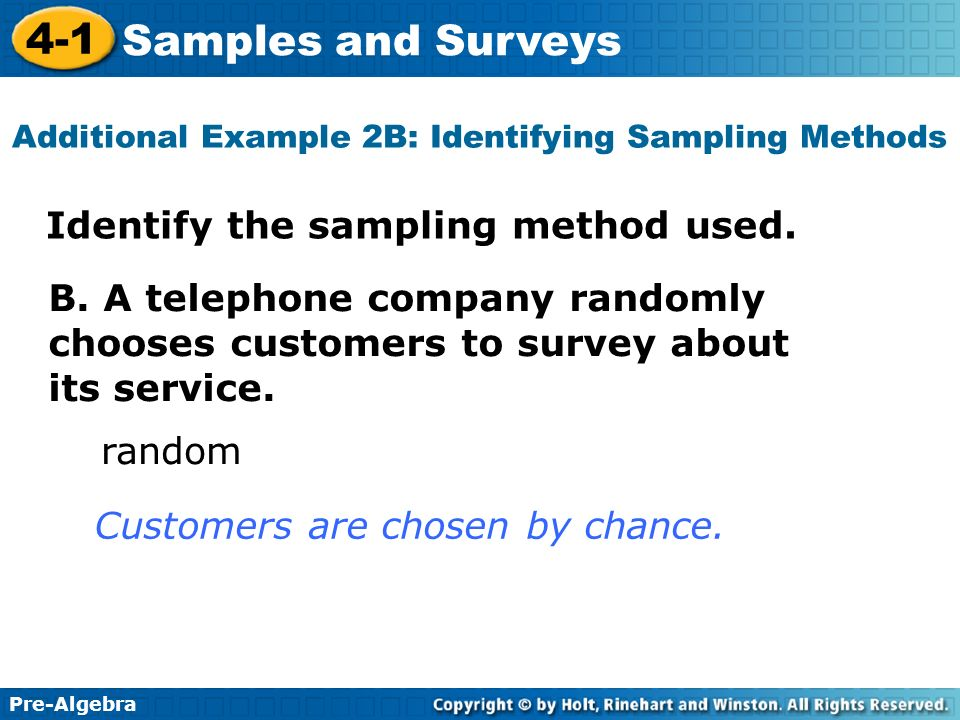 Pre-Algebra 4-1 Samples and Surveys B. A telephone company randomly chooses customers to survey about its service. random Customers are chosen by chan