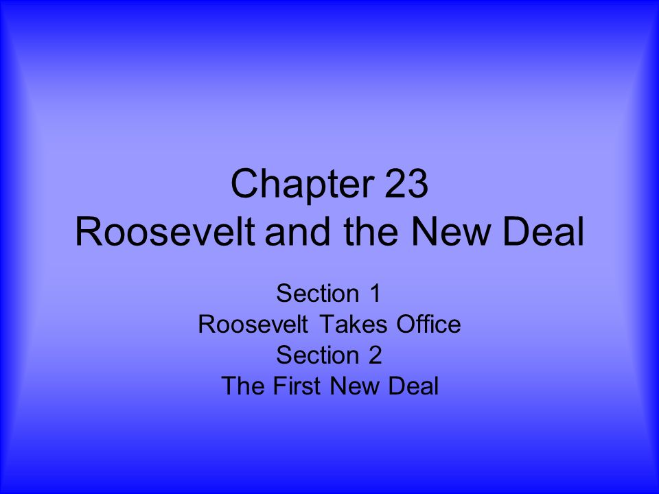 Chapter 23 Roosevelt and the New Deal Section 1 Roosevelt Takes Office Section 2 The First New Deal