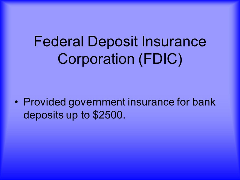 Federal Deposit Insurance Corporation (FDIC) Provided government insurance for bank deposits up to $2500.