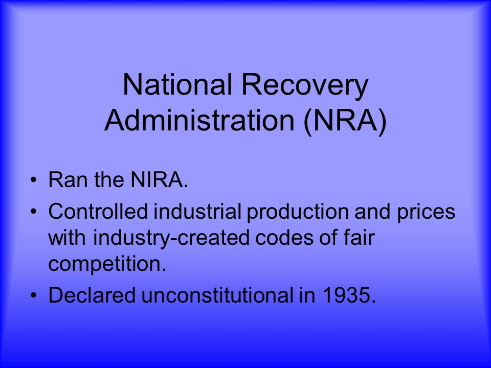 National Recovery Administration (NRA) Ran the NIRA. Controlled industrial production and prices with industry-created codes of fair competition. Decl