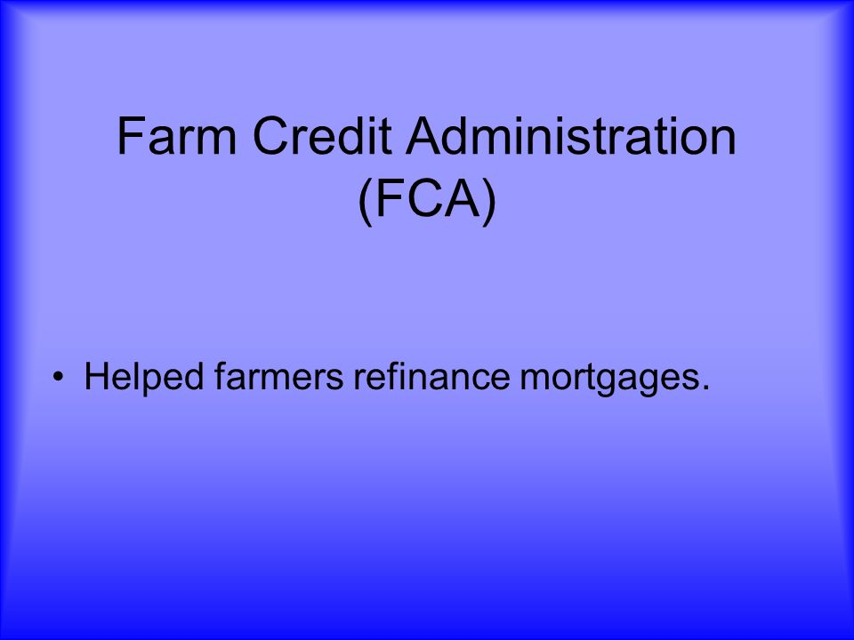 Farm Credit Administration (FCA) Helped farmers refinance mortgages.