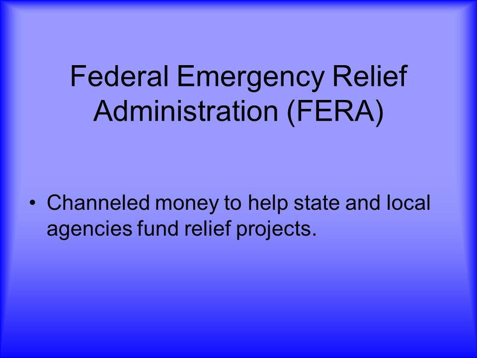 Federal Emergency Relief Administration (FERA) Channeled money to help state and local agencies fund relief projects.