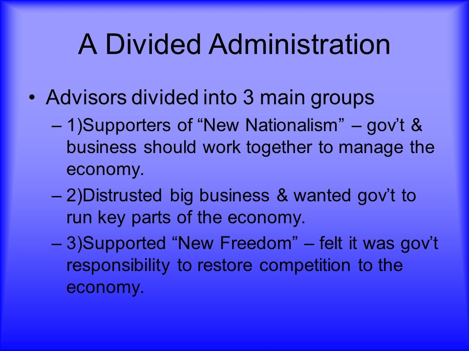 A Divided Administration Advisors divided into 3 main groups –1)Supporters of New Nationalism – govt & business should work together to manage the eco