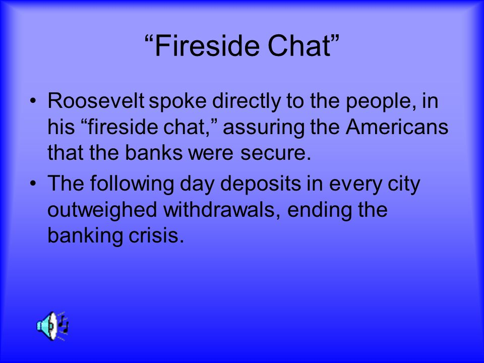 Fireside Chat Roosevelt spoke directly to the people, in his fireside chat, assuring the Americans that the banks were secure. The following day depos