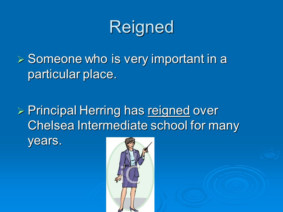 Reigned Someone who is very important in a particular place. Someone who is very important in a particular place. Principal Herring has reigned over C