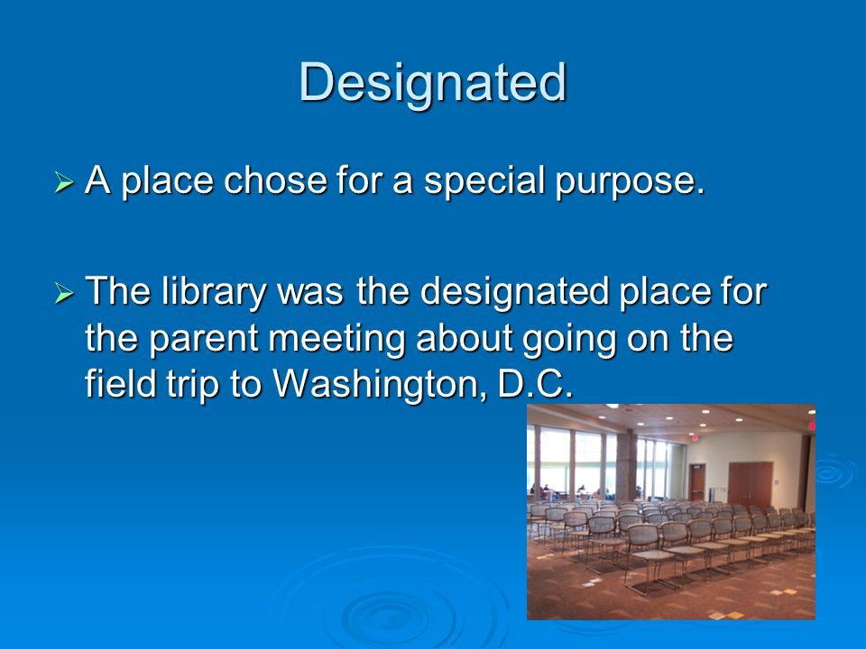 Designated A place chose for a special purpose. A place chose for a special purpose. The library was the designated place for the parent meeting about