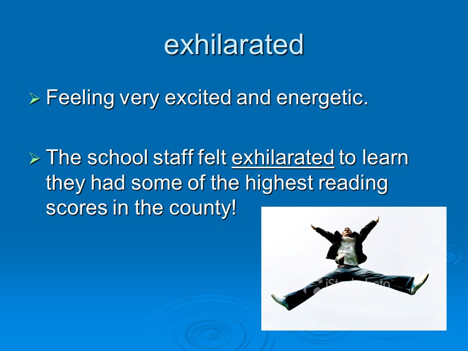exhilarated Feeling very excited and energetic. Feeling very excited and energetic. The school staff felt exhilarated to learn they had some of the hi