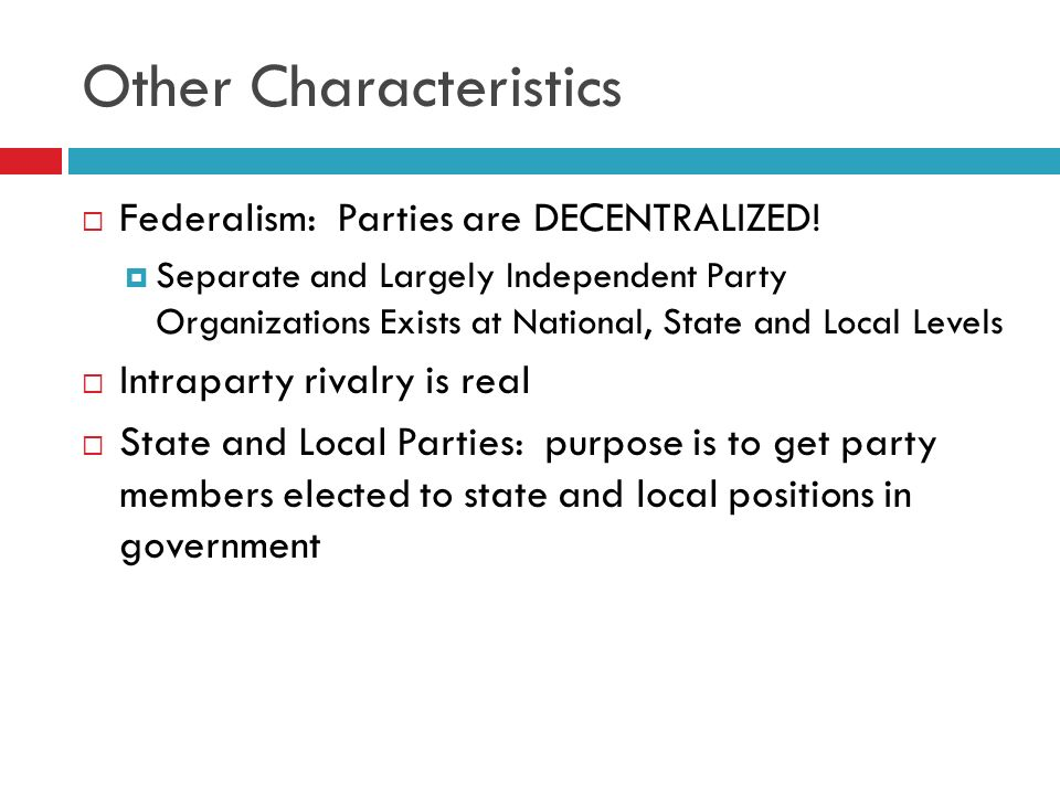 Other Characteristics Federalism: Parties are DECENTRALIZED! Separate and Largely Independent Party Organizations Exists at National, State and Local