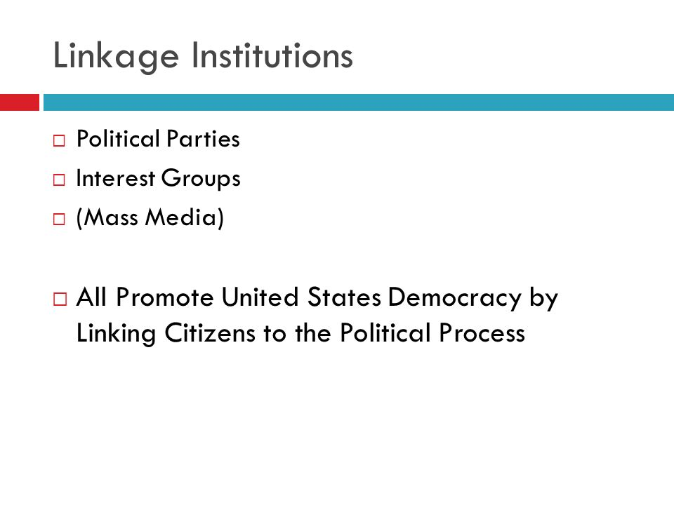 Linkage Institutions Political Parties Interest Groups (Mass Media) All Promote United States Democracy by Linking Citizens to the Political Process