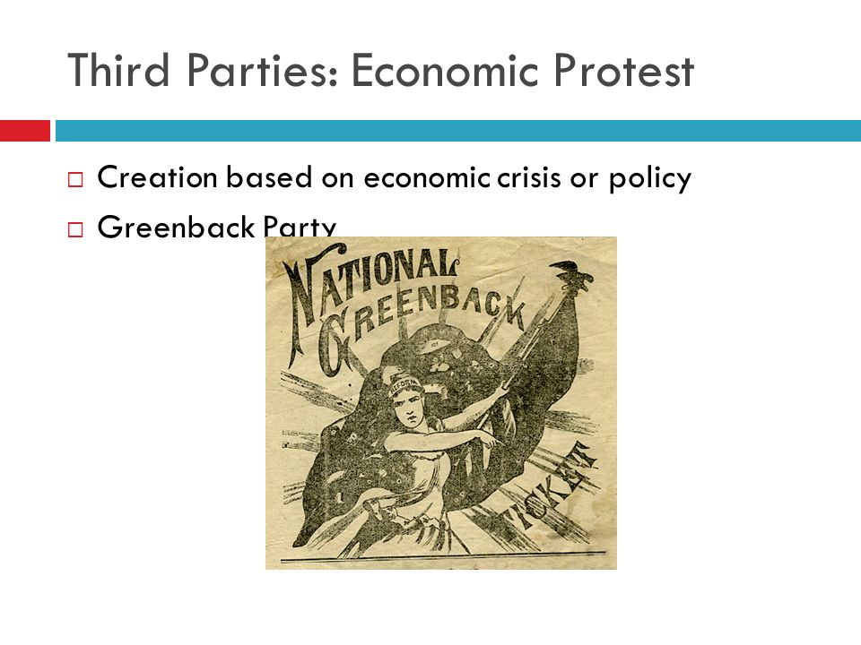 Third Parties: Economic Protest Creation based on economic crisis or policy Greenback Party