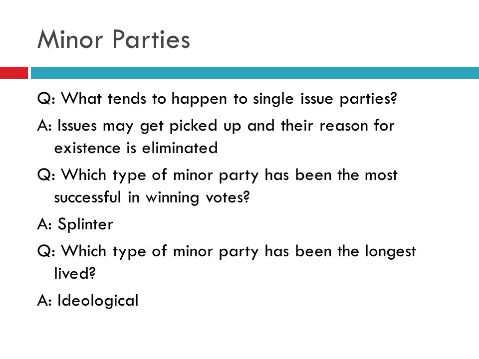 Minor Parties Q: What tends to happen to single issue parties? A: Issues may get picked up and their reason for existence is eliminated Q: Which type