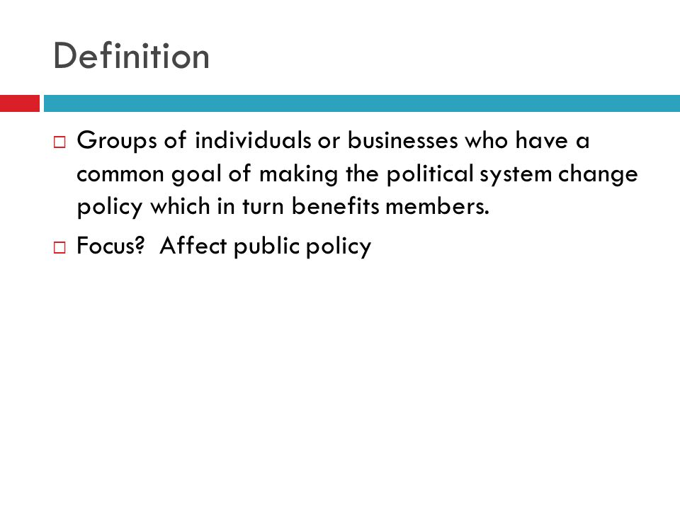 Definition Groups of individuals or businesses who have a common goal of making the political system change policy which in turn benefits members. Foc