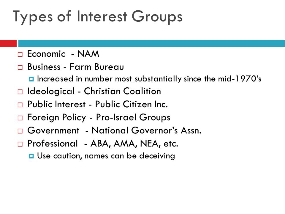 Types of Interest Groups Economic - NAM Business - Farm Bureau Increased in number most substantially since the mid-1970s Ideological - Christian Coal