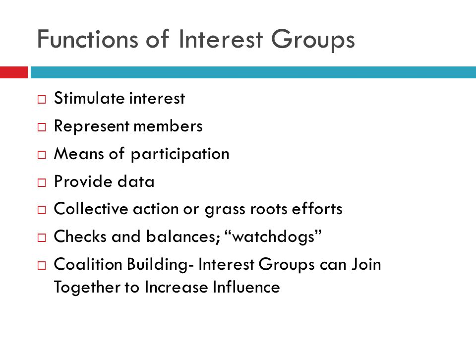 Functions of Interest Groups Stimulate interest Represent members Means of participation Provide data Collective action or grass roots efforts Checks