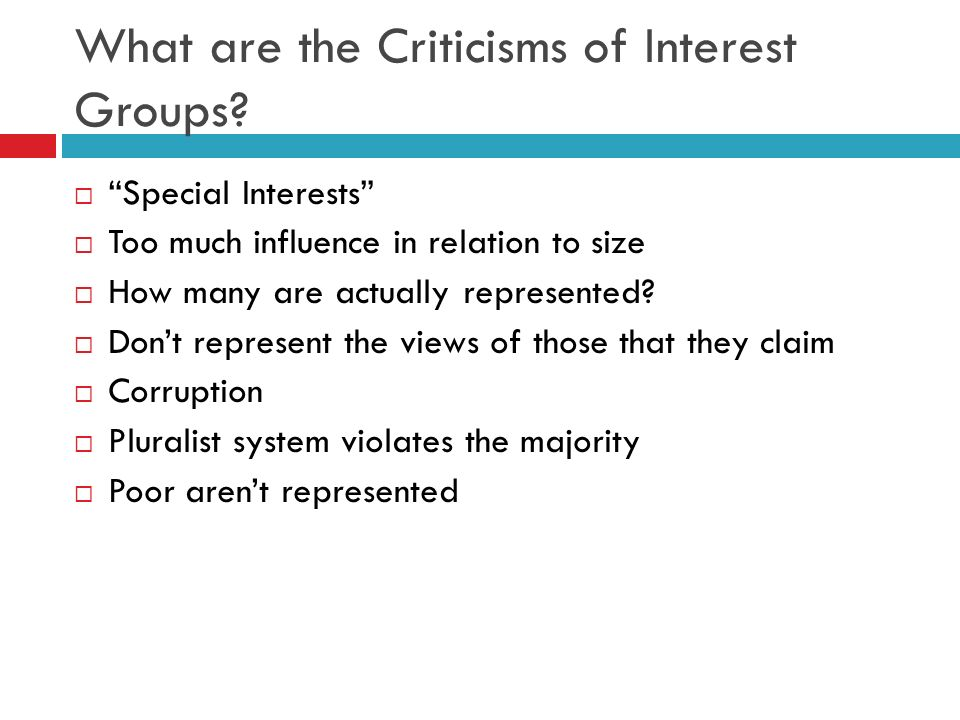 What are the Criticisms of Interest Groups? Special Interests Too much influence in relation to size How many are actually represented? Dont represent