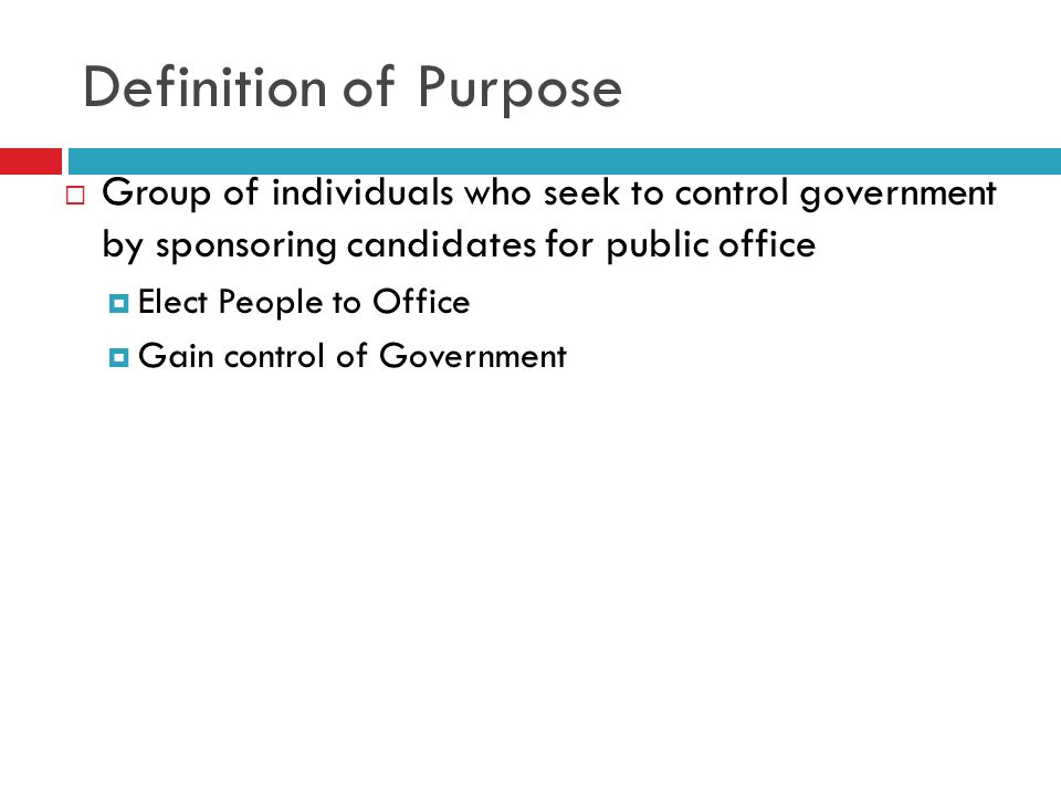 Definition of Purpose Group of individuals who seek to control government by sponsoring candidates for public office Elect People to Office Gain contr
