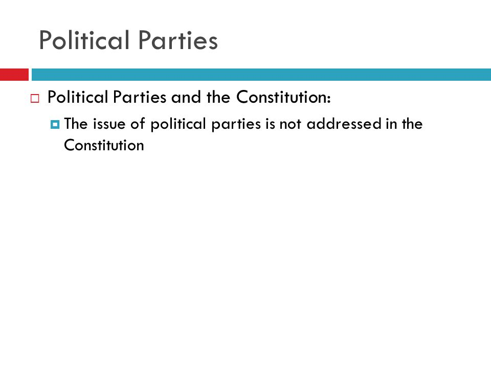 Political Parties Political Parties and the Constitution: The issue of political parties is not addressed in the Constitution