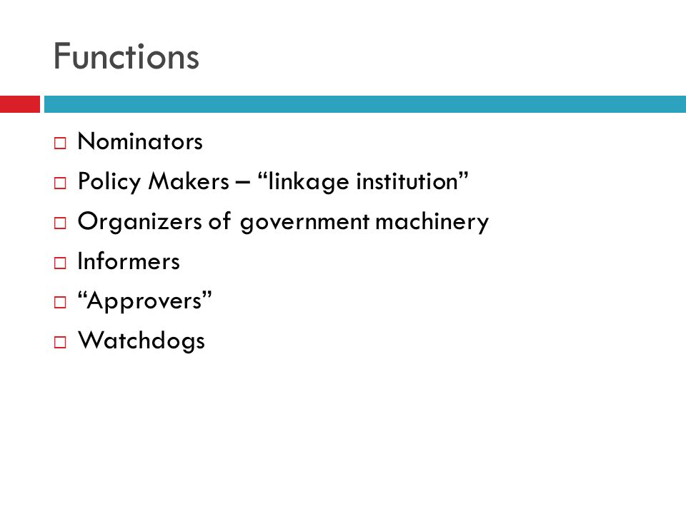 Functions Nominators Policy Makers – linkage institution Organizers of government machinery Informers Approvers Watchdogs