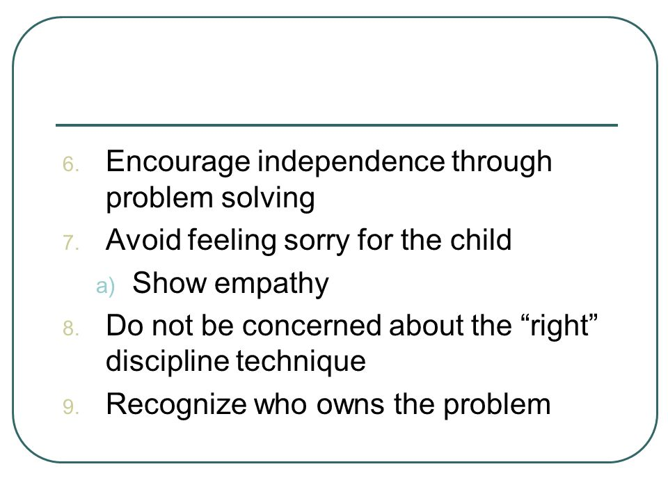 6.Encourage independence through problem solving 7.