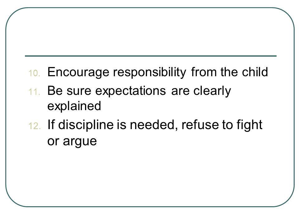 10.Encourage responsibility from the child 11. Be sure expectations are clearly explained 12.
