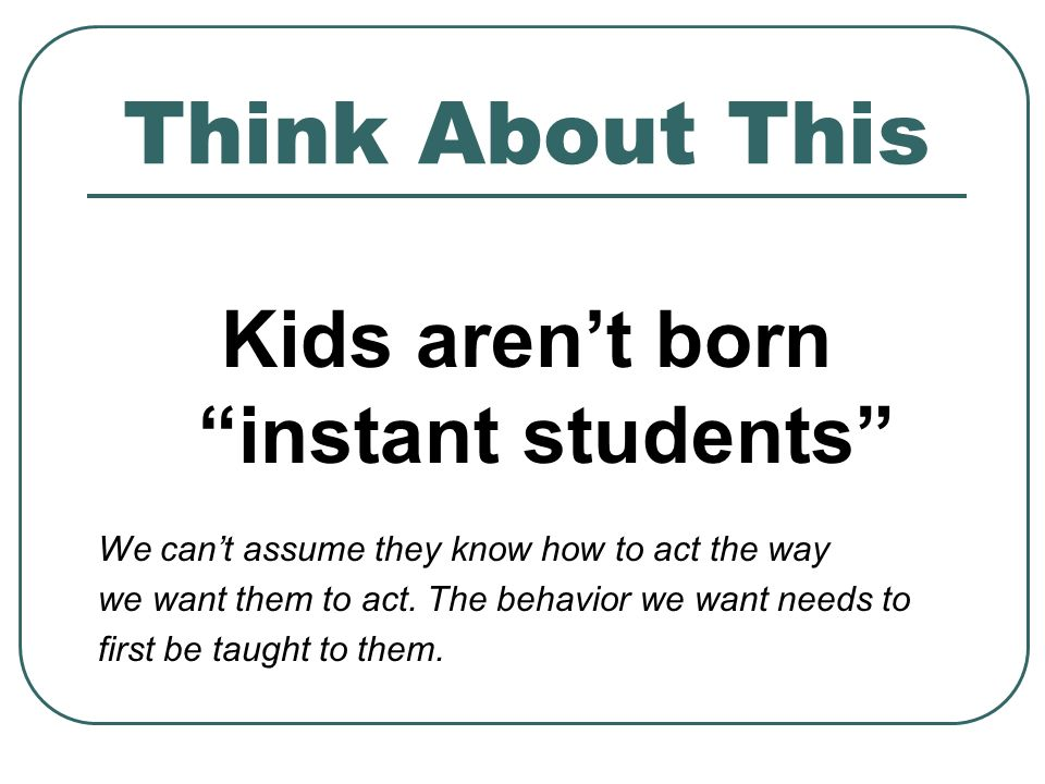 Think About This Kids arent born instant students We cant assume they know how to act the way we want them to act.