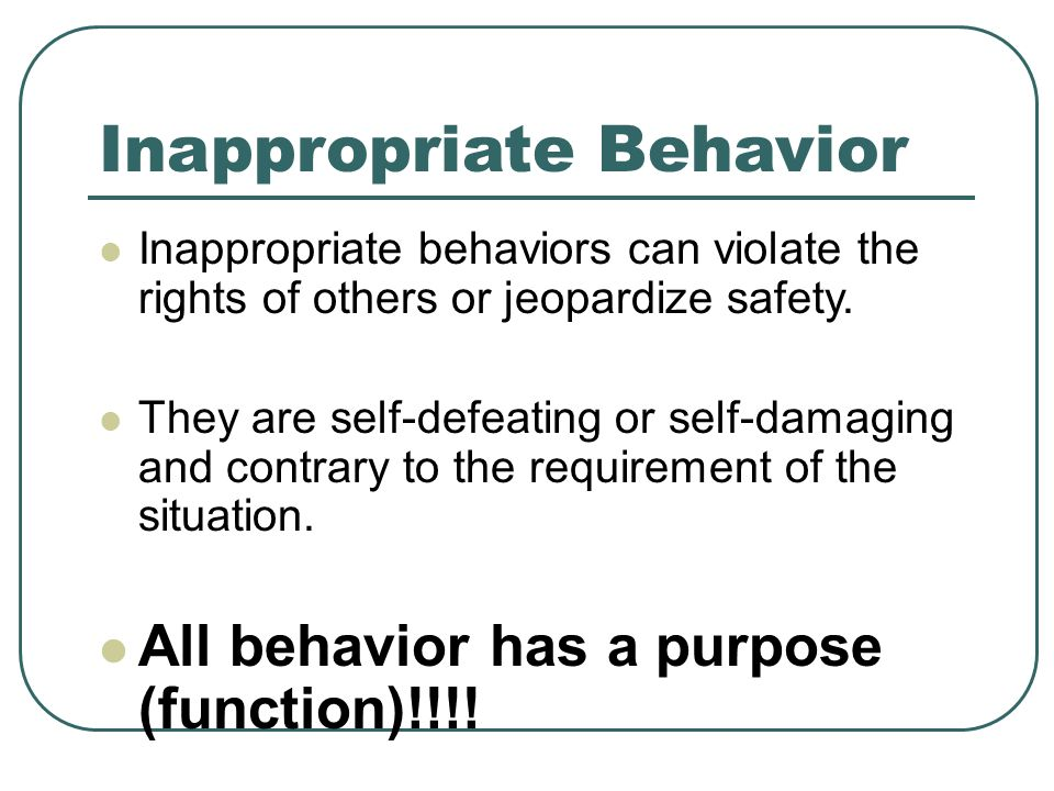 Inappropriate Behavior Inappropriate behaviors can violate the rights of others or jeopardize safety.