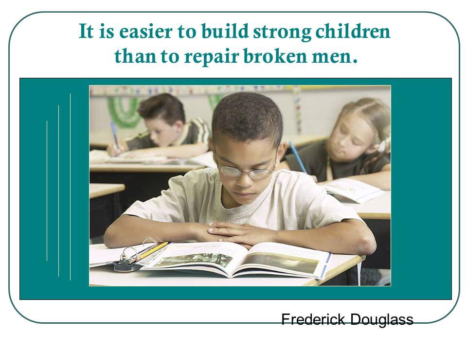 It is easier to build strong children than to repair broken men. Frederick Douglass