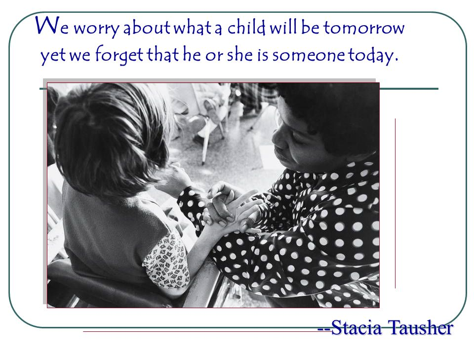W e worry about what a child will be tomorrow --Stacia Tausher yet we forget that he or she is someone today.
