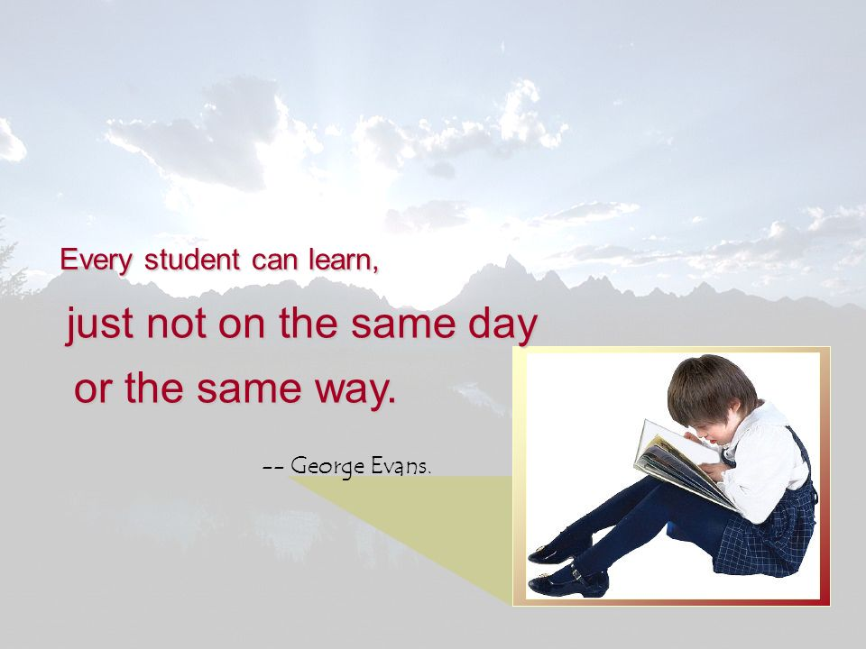 Every student can learn, just not on the same day -- George Evans. or the same way.