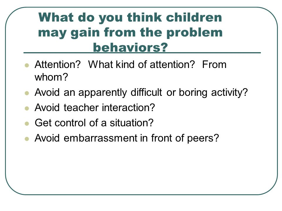 What do you think children may gain from the problem behaviors.