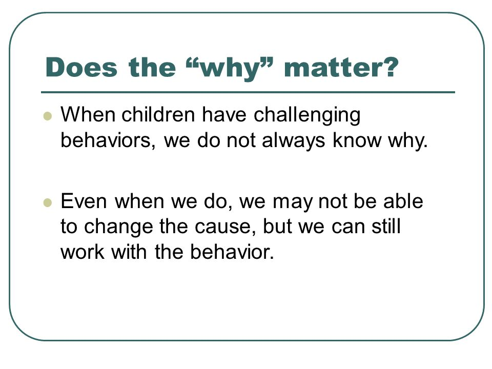 Does the why matter.When children have challenging behaviors, we do not always know why.