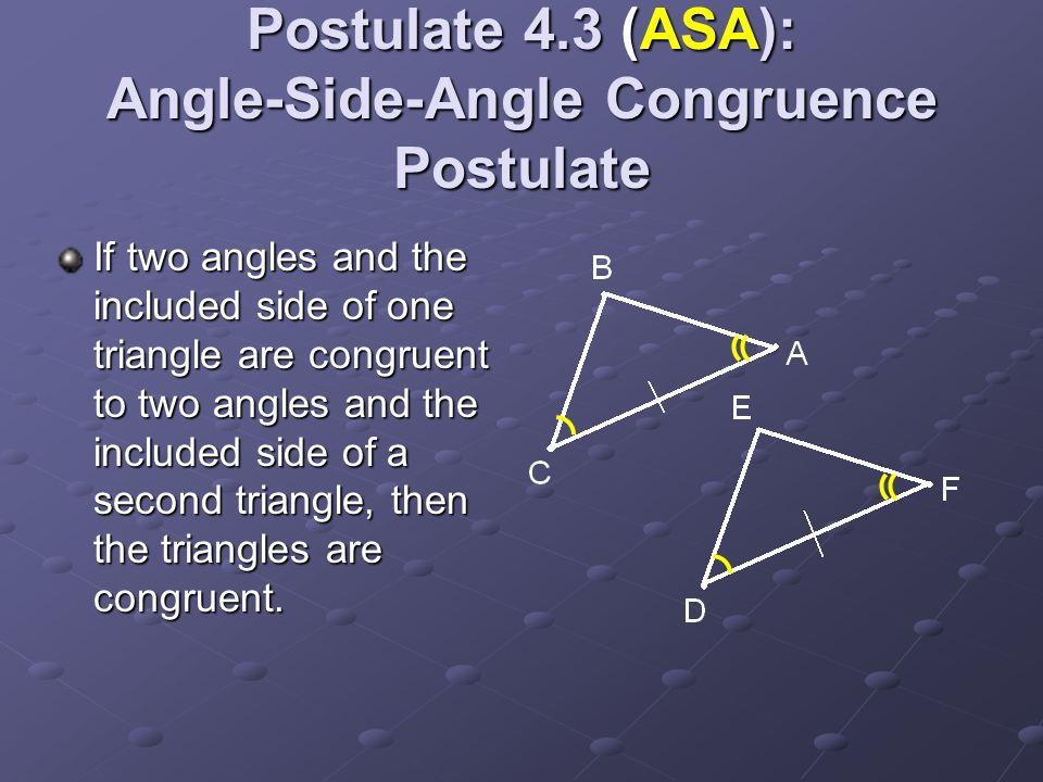 Postulate 4.3 (ASA): Angle-Side-Angle Congruence Postulate If two angles and the included side of one triangle are congruent to two angles and the inc