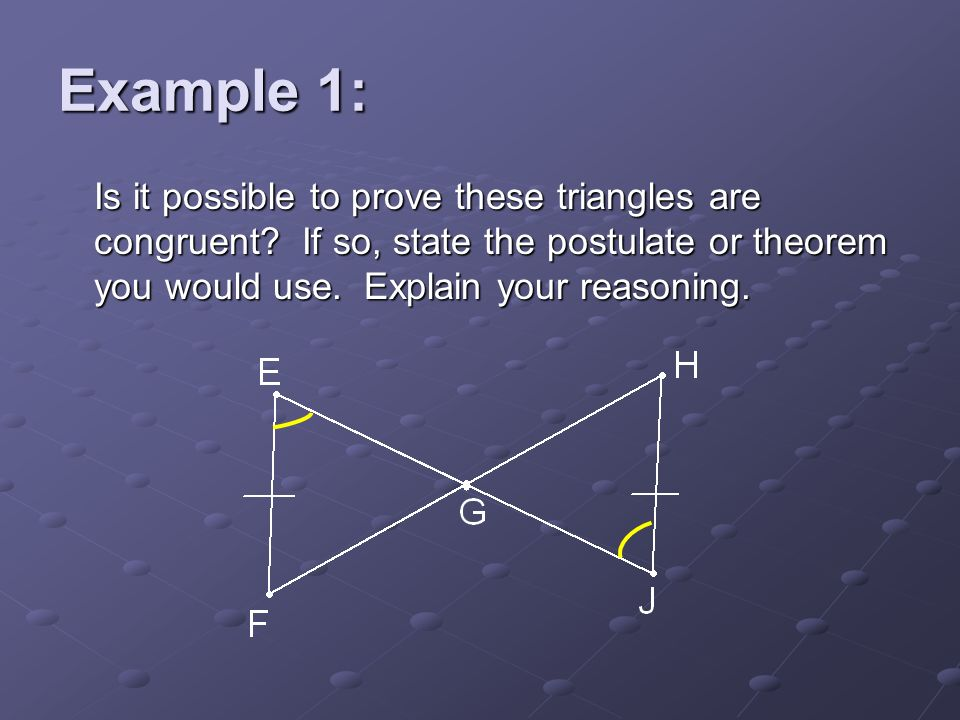 Example 1: Is it possible to prove these triangles are congruent? If so, state the postulate or theorem you would use. Explain your reasoning.
