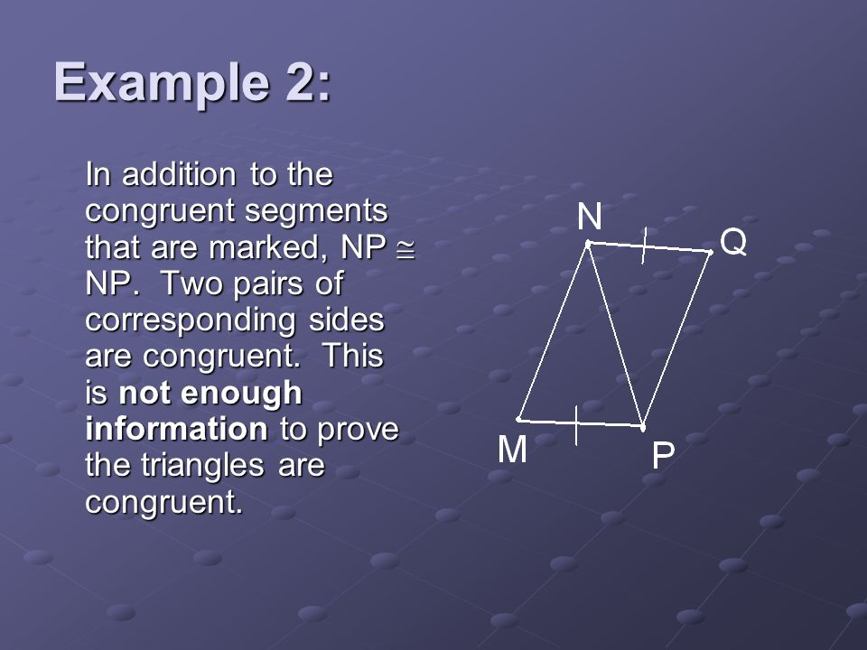Example 2: In addition to the congruent segments that are marked, NP NP. Two pairs of corresponding sides are congruent. This is not enough informatio