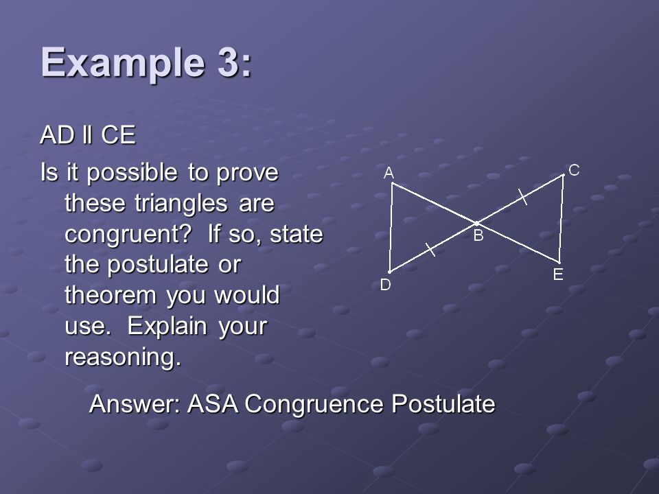 Example 3: AD ll CE Is it possible to prove these triangles are congruent? If so, state the postulate or theorem you would use. Explain your reasoning