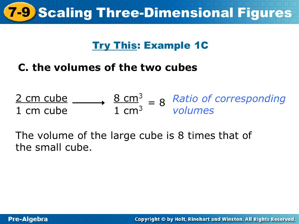 Pre-Algebra 7-9 Scaling Three-Dimensional Figures C. the volumes of the two cubes Try This: Example 1C 2 cm cube 1 cm cube 8 cm 3 1 cm 3 Ratio of corr
