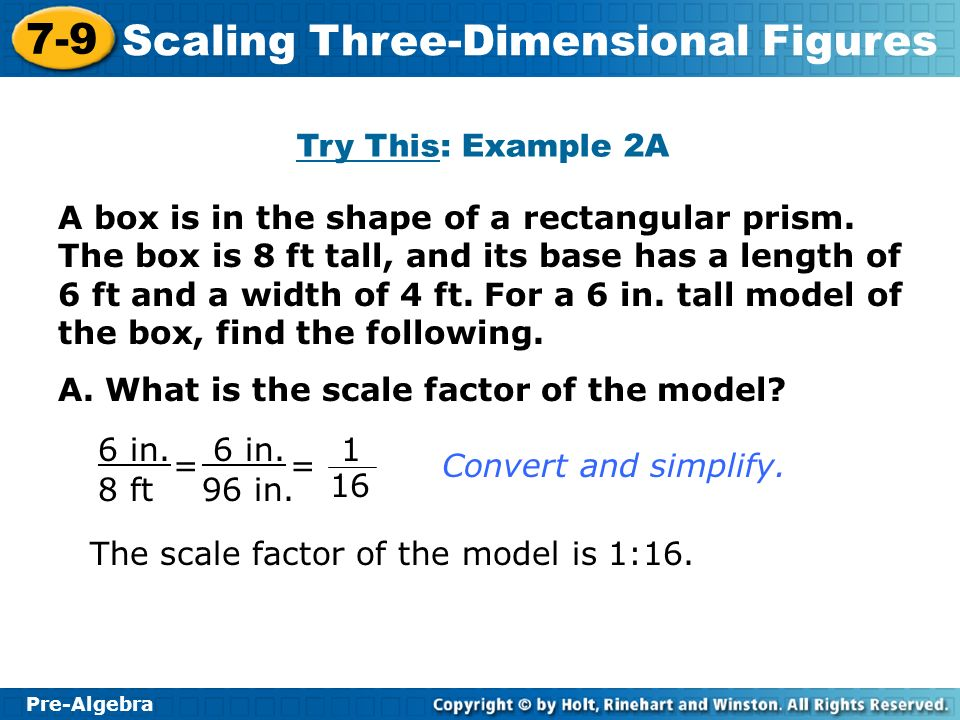 Pre-Algebra 7-9 Scaling Three-Dimensional Figures A box is in the shape of a rectangular prism. The box is 8 ft tall, and its base has a length of 6 f