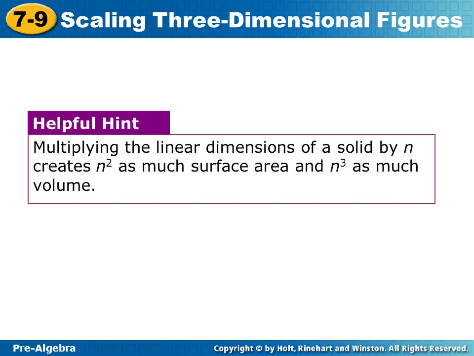Pre-Algebra 7-9 Scaling Three-Dimensional Figures Multiplying the linear dimensions of a solid by n creates n 2 as much surface area and n 3 as much v