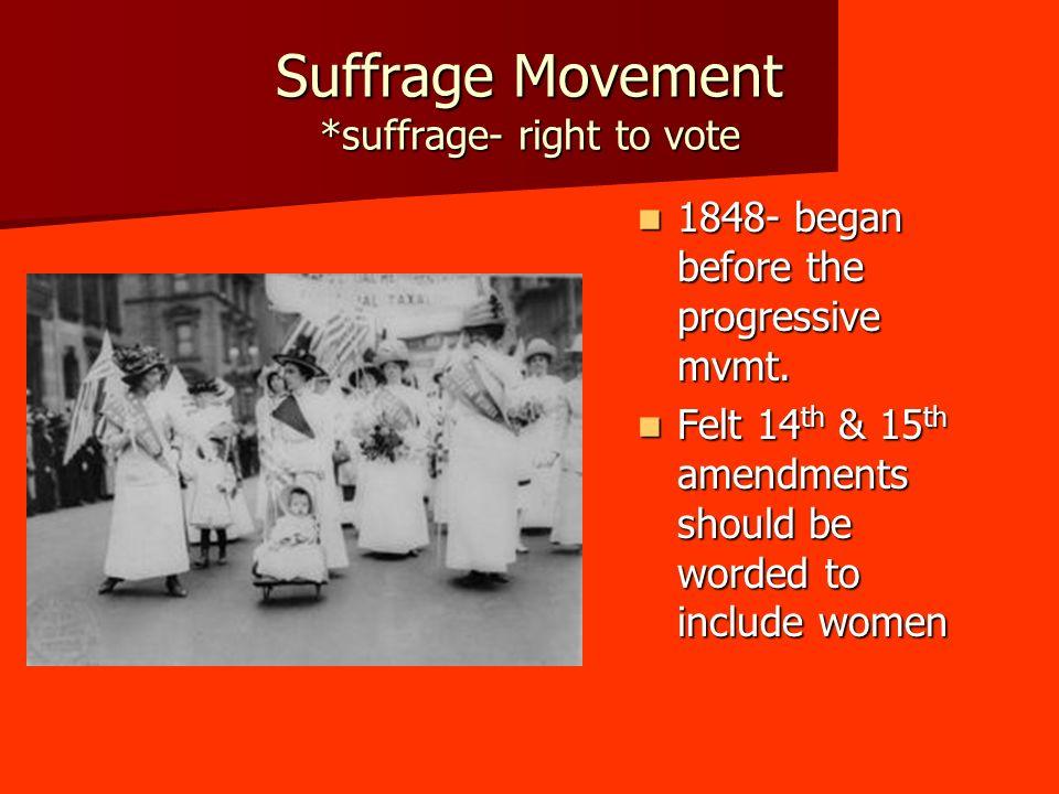 Suffrage Movement *suffrage- right to vote 1848- began before the progressive mvmt. 1848- began before the progressive mvmt. Felt 14 th & 15 th amendm