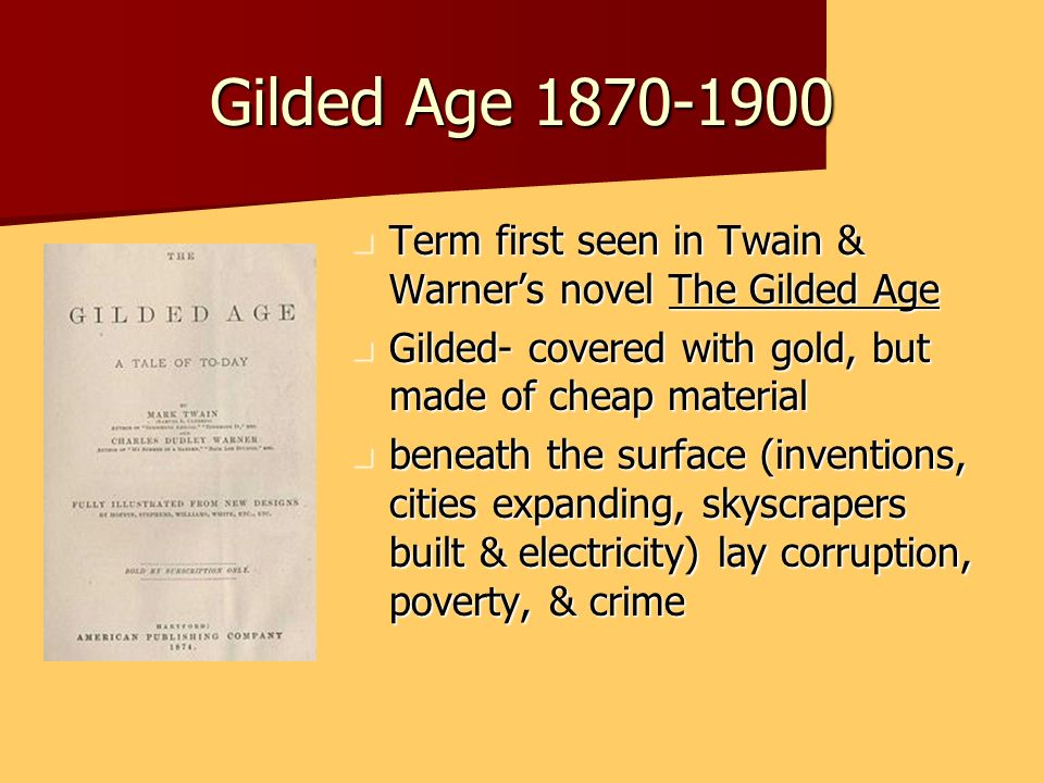 Gilded Age 1870-1900 Term first seen in Twain & Warners novel The Gilded Age Term first seen in Twain & Warners novel The Gilded Age Gilded- covered w