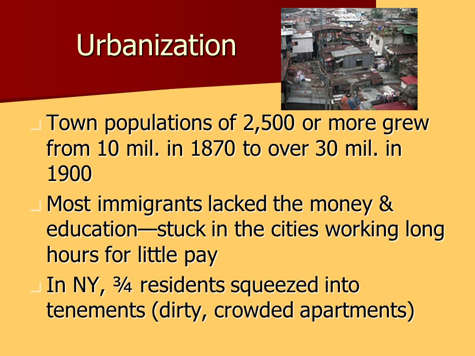 Urbanization Town populations of 2,500 or more grew from 10 mil. in 1870 to over 30 mil. in 1900 Town populations of 2,500 or more grew from 10 mil. i