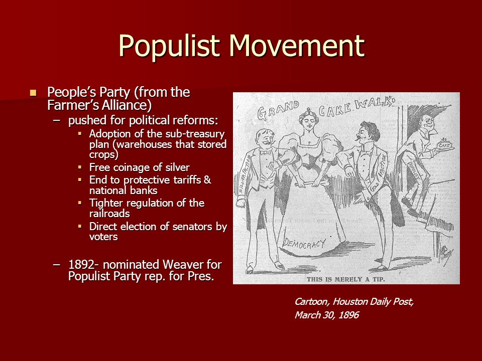 Populist Movement Peoples Party (from the Farmers Alliance) Peoples Party (from the Farmers Alliance) –pushed for political reforms: Adoption of the s