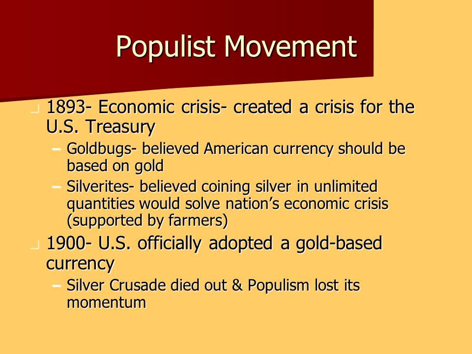 Populist Movement 1893- Economic crisis- created a crisis for the U.S. Treasury 1893- Economic crisis- created a crisis for the U.S. Treasury –Goldbug