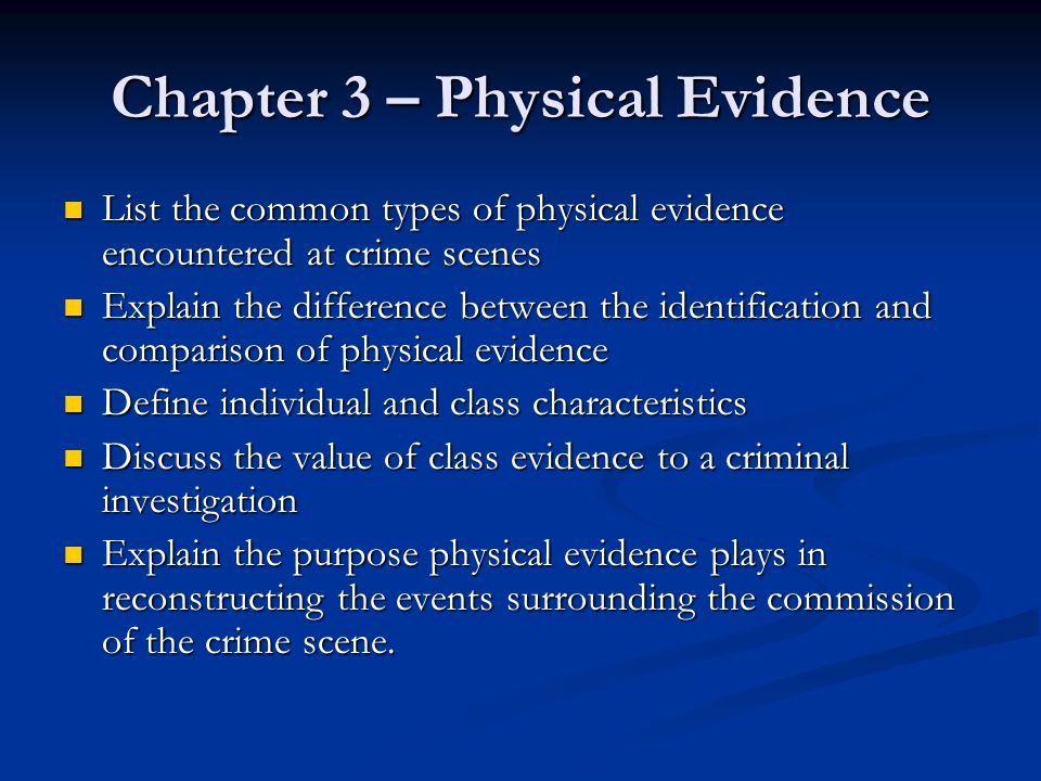 Chapter 3 – Physical Evidence List the common types of physical evidence encountered at crime scenes List the common types of physical evidence encoun