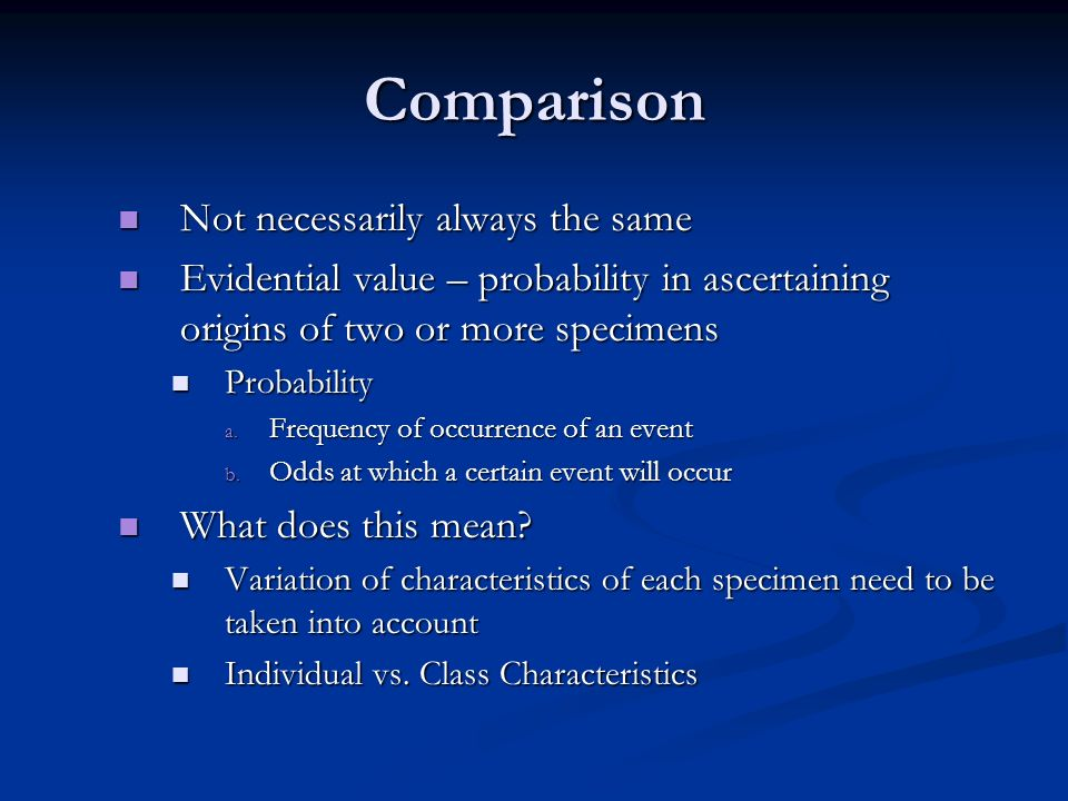 Comparison Not necessarily always the same Not necessarily always the same Evidential value – probability in ascertaining origins of two or more speci